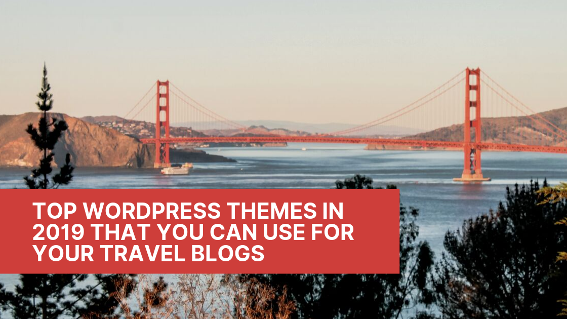Top WordPress Themes In 2019 That You Can Use For Your Travel Blogs
