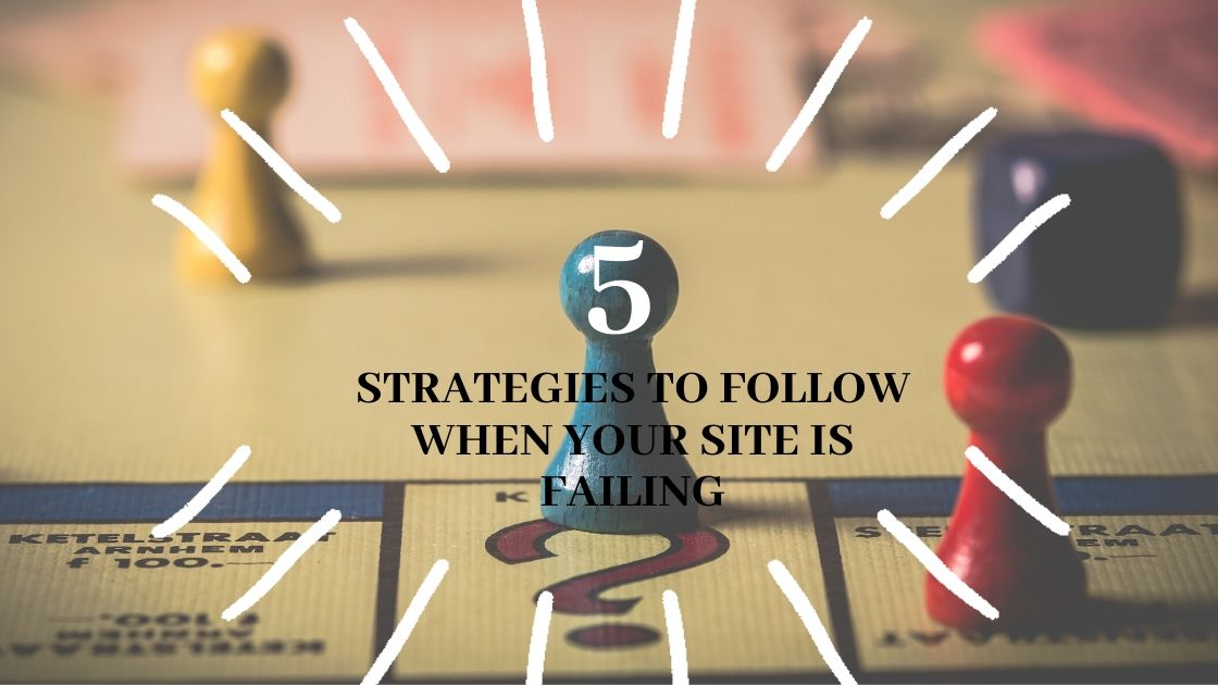 5 Strategies to Follow When Your Site is Failing